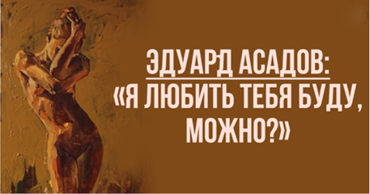 Эдуард Асадов: «Я любить тебя буду, можно?»
