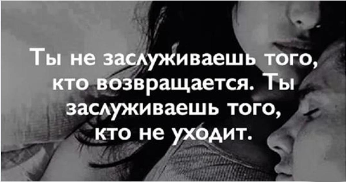 Ты не заслуживаешь того, кто возвращается. Ты заслуживаешь того, кто не уходит.